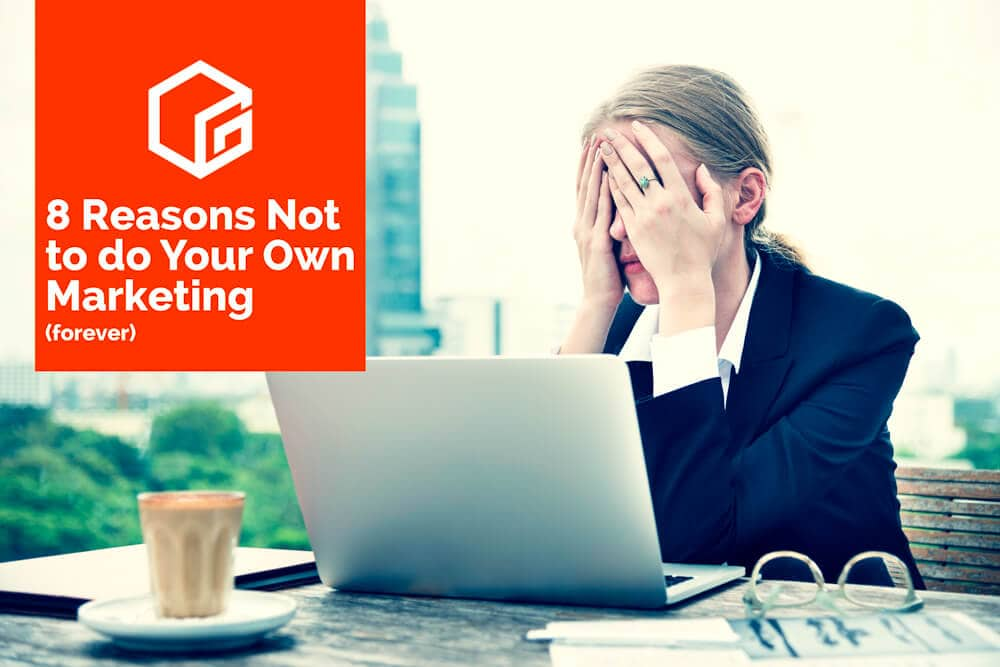 8 Reasons Not to do your own marketing (forever)