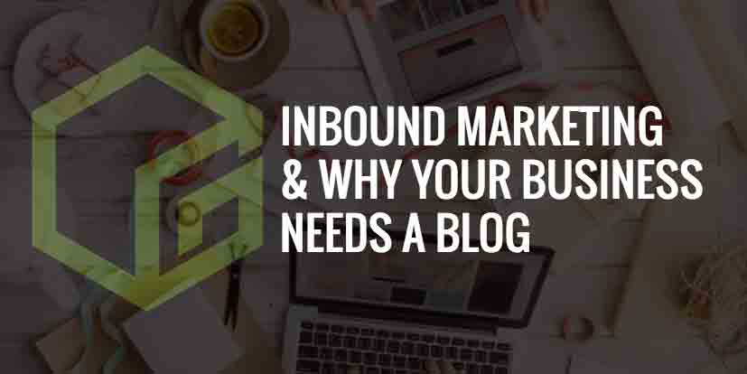Inbound Marketing & Why Your Business Needs a Blog