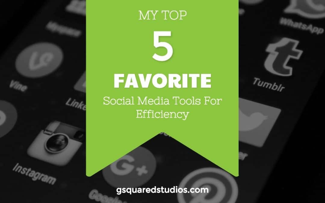 My Top 5 Favorite Social Media Tools For Efficiency